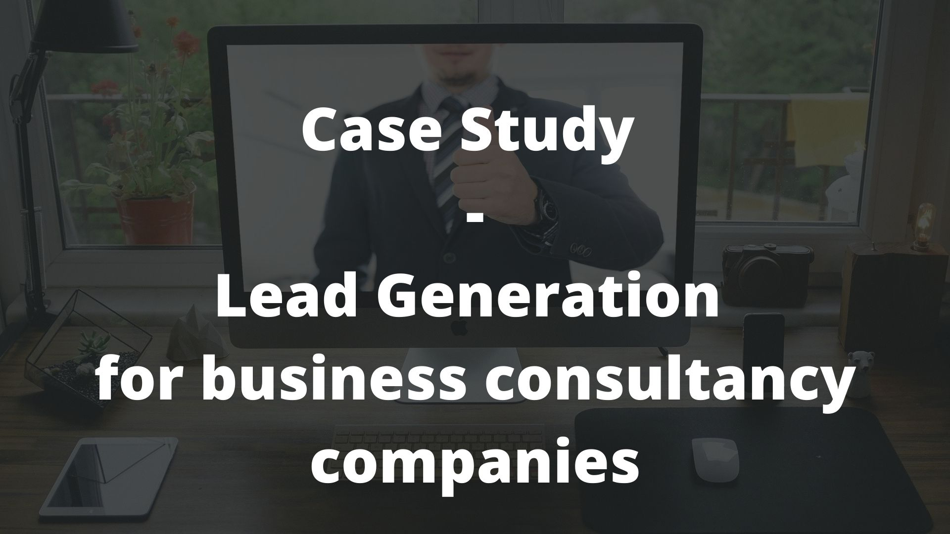 Lead Generation for business consultancy companies - Case study