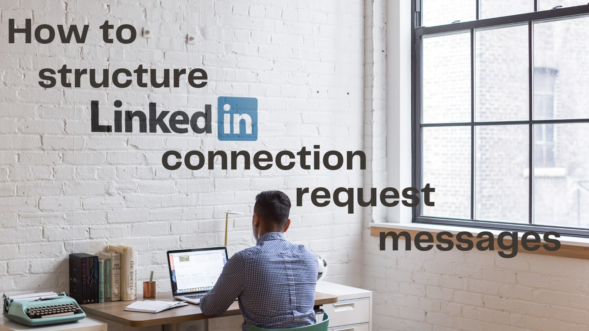 How to structure LinkedIn Connection Request Messages for Higher Connection Rates