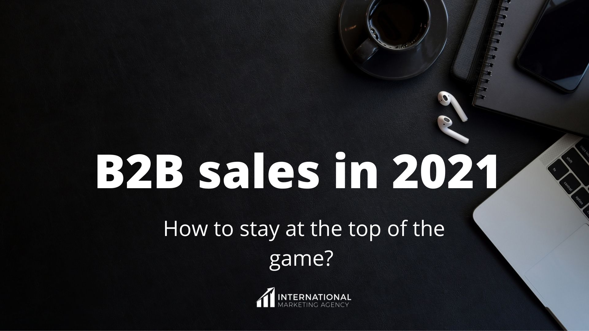 B2B sales in 2021 - how to stay at the top of the game?
